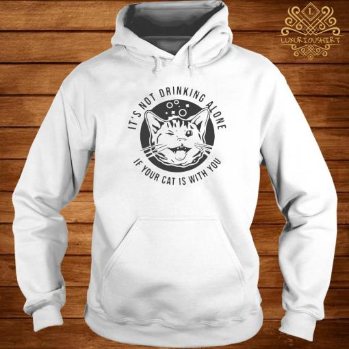 Cat It's Not Drinking Alone If Your Cat Is With You Shirt hoodie