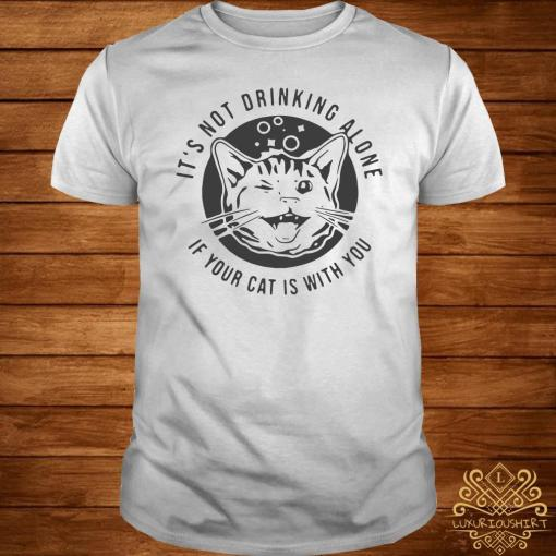Cat It's Not Drinking Alone If Your Cat Is With You Shirt