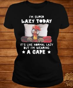 Chicken I'm Super Lazy Today It's Like Normal Lazy But I'm Wearing A Cape Shirt ladies-tee
