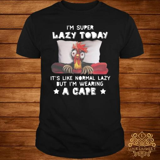 Chicken I'm Super Lazy Today It's Like Normal Lazy But I'm Wearing A Cape Shirt