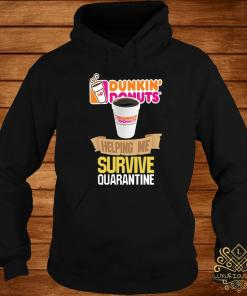 Dunkin' Donuts Helping Me Survive Quarantine Shirt hoodie