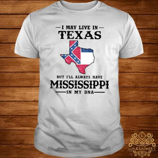 I May Live In Texas But I'll Always Have Mississippi In My DNA Shirt