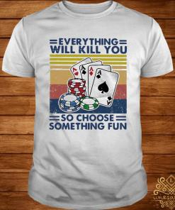 Poker Everything Will Kill You So Choose Something Fun Vintage Shirt