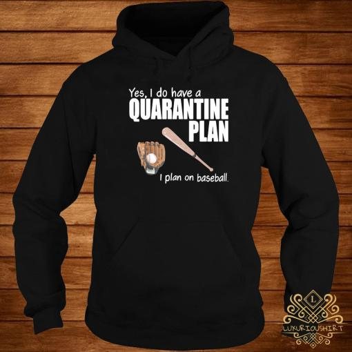 Yes I Do Have A Quarantine Plan I Plan On Baseball Shirt hoodie
