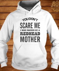 You Don't Scare Me I Was Raised By A Redhead Mother Shirt hoodie