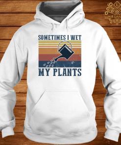 Garden Sometimes I Wet My Plants Vintage Shirt hoodie