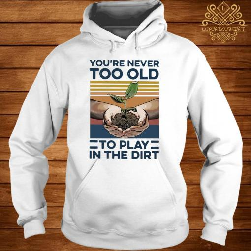 Garden You're Never Too Old To Play In The Dirt Vintage Shirt hoodie