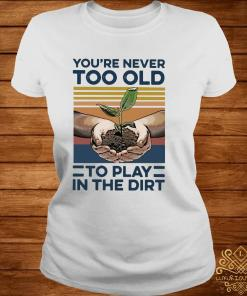 Garden You're Never Too Old To Play In The Dirt Vintage Shirt ladies-tee