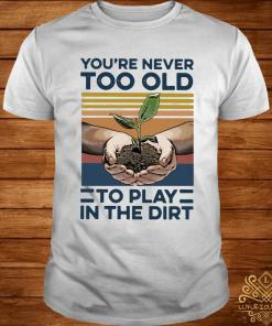 Garden You're Never Too Old To Play In The Dirt Vintage Shirt