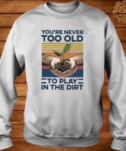 Garden You're Never Too Old To Play In The Dirt Vintage Shirt sweater