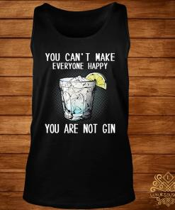You Can't Make Everyone Happy You Are Not Gin Shirt tank-top
