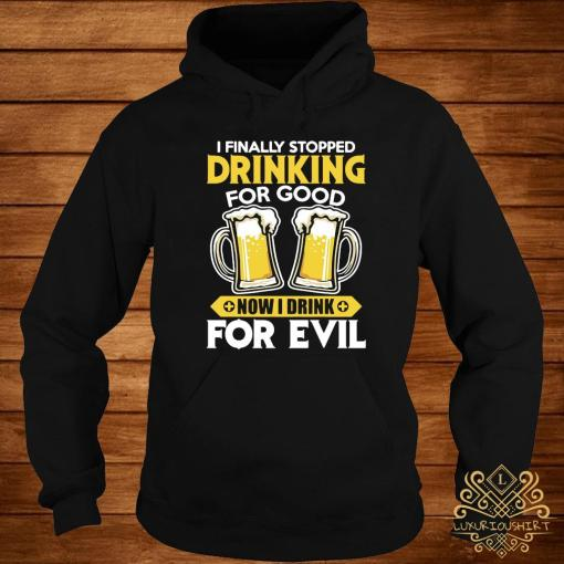 I Finally Stopped Drinking For Good Now I Drink For Evil Shirt hoodie