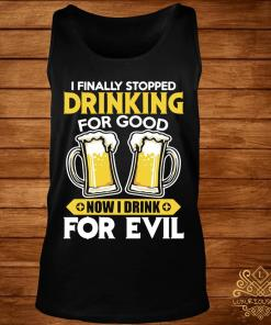 I Finally Stopped Drinking For Good Now I Drink For Evil Shirt tank-top