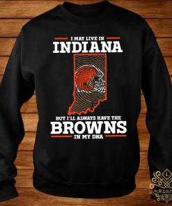I May Live In Indiana But I'll Always Have The Browns In My DNA Shirt sweater