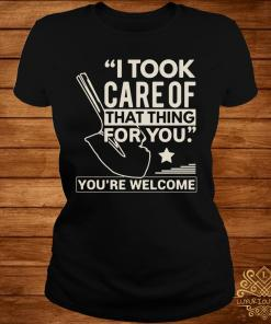 I Took Care Of That Thing For You You're Welcome Shirt ladies-tee