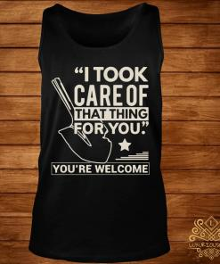 I Took Care Of That Thing For You You're Welcome Shirt tank-top