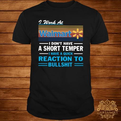 I Work At Walmart I Don't Have A Short Temper I Have A Quick Reaction To Bullshit Shirt
