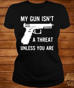 My Gun Isn't A Threat Unless You Are Shirt ladies-tee