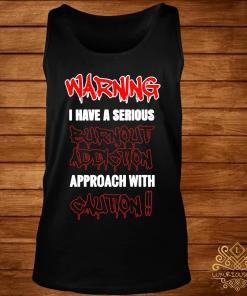 Warning I Have A Serious Burnout Addiction Approach With Caution Shirt tank-top