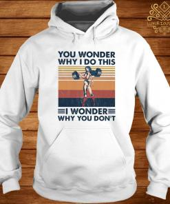 You Wonder Why I Do This I Wonder Why You Don't Vintage Shirt hoodie