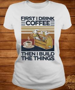 First I Drink Coffee Then I Build The Things Carpenter Vintage Shirt ladies-tee