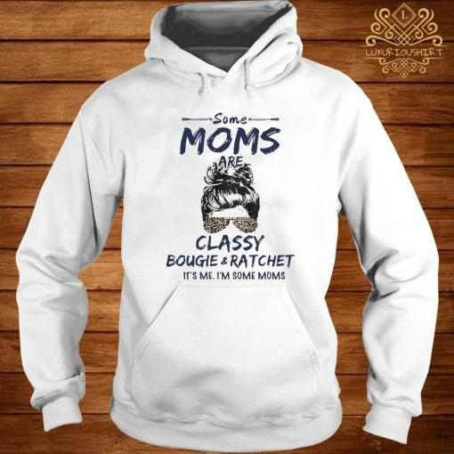 Some Moms Are Classy Bougie And Ratchet It's Me I'm Some Moms Shirt hoodie