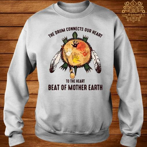 The Drum Connects Our Heart To The Heart Beat Of Mother Earth Shirt sweater
