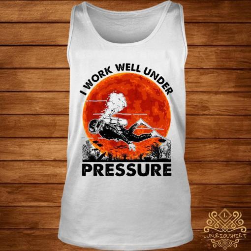 I Work Well Under Pressure Shirt tank-top