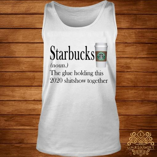 Starbucks The Glue Holding This 2020 Shitshow Together Shirt tank-top
