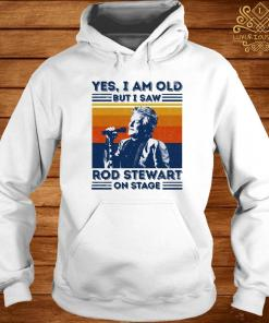 Yes I Am Old But I Saw Rod Stewart On Stage Vintage Shirt hoodie