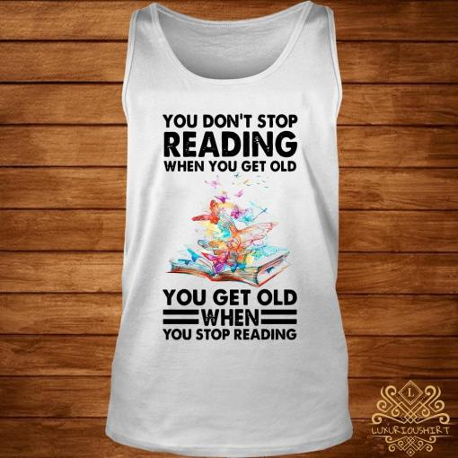 You Don't Stop Reading When You Get Old You Get Old When You Stop Reading Shirt tank-top