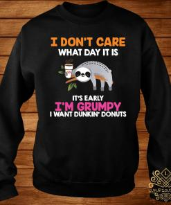 I Don't Care What Day It Is It's Early I'm Grumpy I Want Dunkin' Donuts Shirt sweater