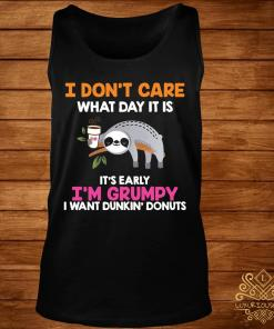 I Don't Care What Day It Is It's Early I'm Grumpy I Want Dunkin' Donuts Shirt tank-top