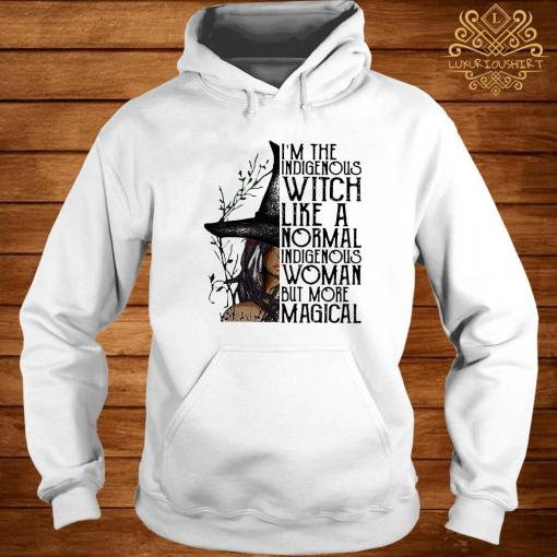 I'm The Indigenous Witch Like A Normal Indigenous Woman But More Magical Shirt hoodie