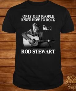 Only Old People Know How To Rock Rod Stewart Shirt