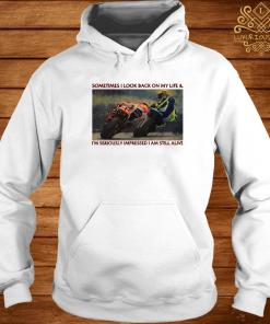 Sometimes I Look Back On My Life & I'm Seriously Impressed I Am Still Alive Motor Racing Shirt hoodie