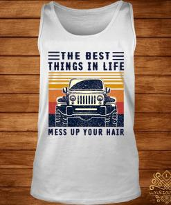 The Best Things In Life Mess Up Your Hair Jeep Lover Vintage Shirt tank-top