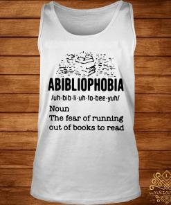 Abibliophobia Definition Noun The Fear Of Running Out Books To Read Shirt tank-top