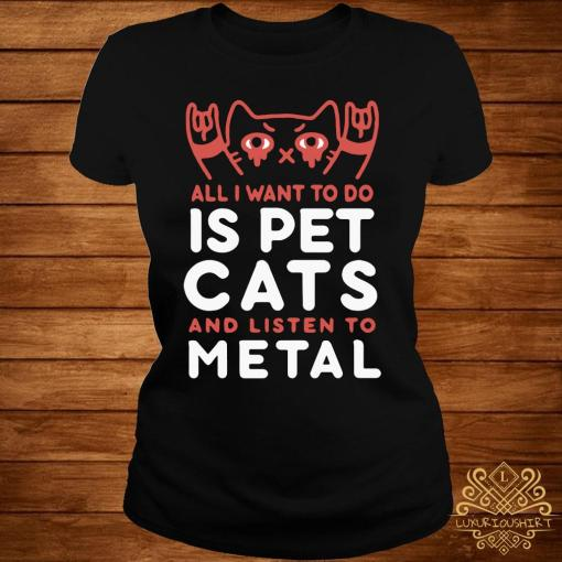 All I Want To Do Is Pet Cats And Listen To Metal Shirt ladies-tee