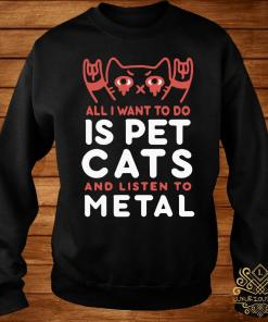 All I Want To Do Is Pet Cats And Listen To Metal Shirt sweater