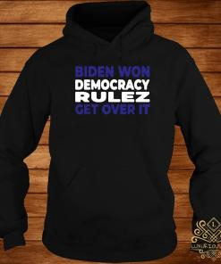 Biden Won Democracy Rulez Get Over It Shirt hoodie