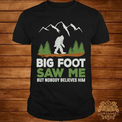 Big Foot Saw Me But Nobody Believes Him Shirt