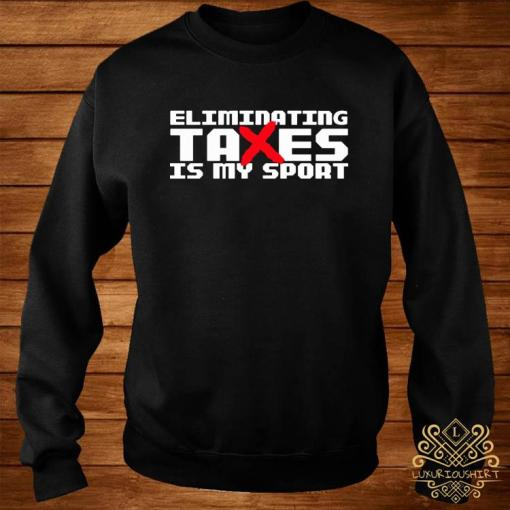Eliminating Taxes Is My Sport Shirt sweater