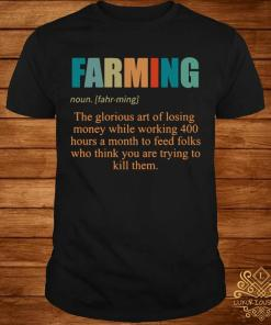 Farming The Glorious Art Of Losing Money While Working 400 Hours Shirt