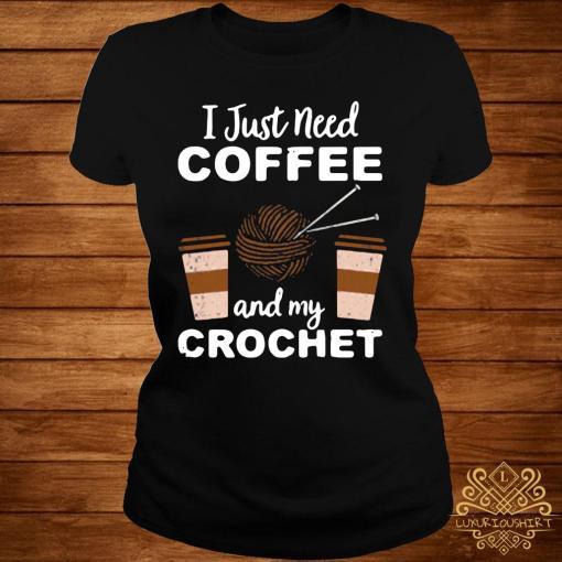 I Just Need Coffee And My Crochet Shirt ladies-tee