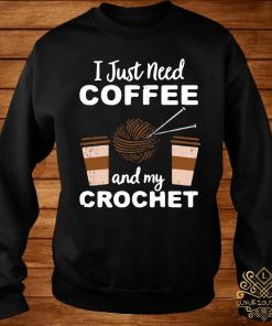 I Just Need Coffee And My Crochet Shirt sweater
