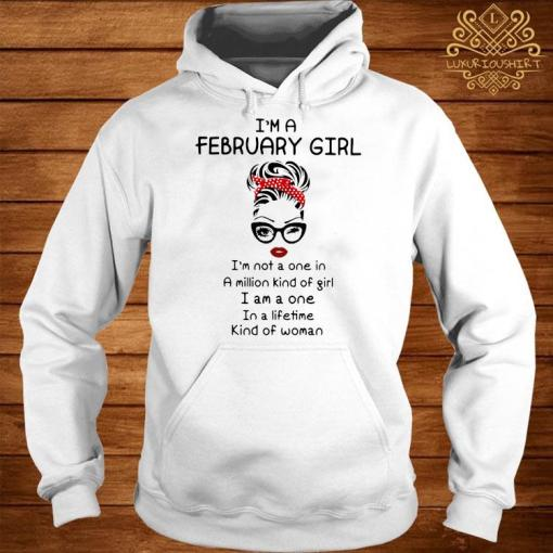 I'm A February Girl I'm Not A One In A Million Kind Of Girl I Am A One In A Lifetime Kind Of Woman Shirt hoodie