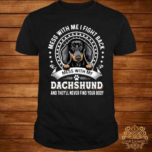Mess With Me I Fight Back Mess With My Dachshund And They'll Never Find Your Body Shirt