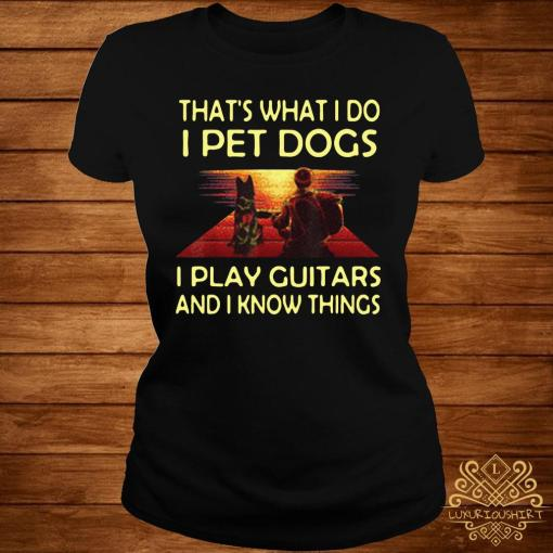 That's What I Do I Pet Dogs I Play Guitars And I Know Things Shirt ladies-tee