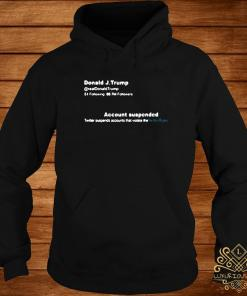 Trump Twitter Account Suspended Shirt hoodie
